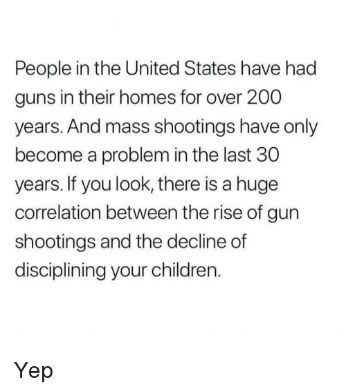 correlation: People in the United States have had  guns in their homes for over 200  years. And mass shootings have only  become a problem in the last 30  years. If you look, there is a huge  correlation between the rise of gun  shootings and the decline of  disciplining your children. Yep