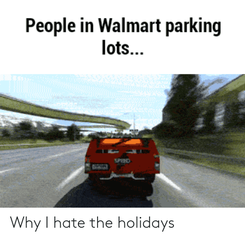 Walmart: People in Walmart parking  lots...  SPEED Why I hate the holidays