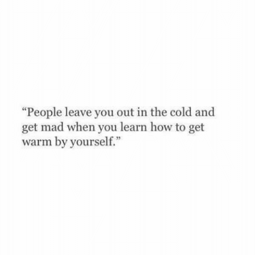 """Get Mad: """"People leave you out in the cold and  get mad when you learn how to get  warm by yourself."""