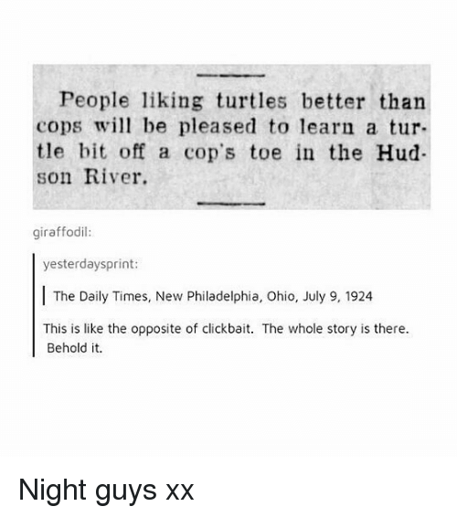 hud: People liking turtles better than  cops wil be pleased to learn a tur-  tle bit off a cop's toe in the Hud  son River.  giraffodil:  yesterdaysprint  The Daily Times, New Philadelphia, Ohio, July 9, 1924  This is like the opposite of clickbait. The whole story is there.  Behold it. Night guys xx