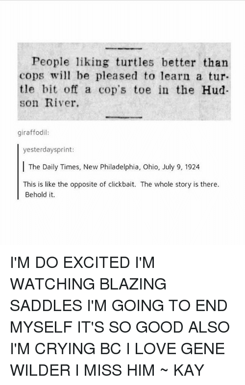 hud: People liking turtles better than  copsw be pleased to learn a tur-  tle bit off a cop's toe in the Hud  son River.  giraffodil:  yesterdaysprint:  The Daily Times, New Philadelphia, Ohio, July 9, 1924  This is like the opposite of clickbait. The whole story is there.  Behold it. I'M DO EXCITED I'M WATCHING BLAZING SADDLES I'M GOING TO END MYSELF IT'S SO GOOD ALSO I'M CRYING BC I LOVE GENE WILDER I MISS HIM ~ KAY
