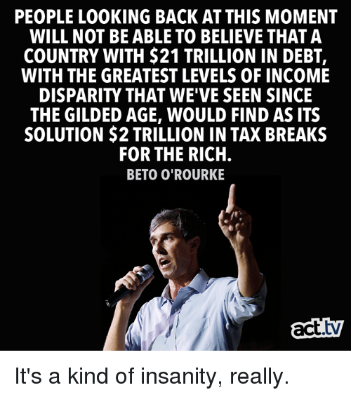 disparity: PEOPLE LOOKING BACK AT THIS MOMENT  WILL NOT BE ABLE TO BELIEVE THAT A  COUNTRY WITH $21 TRILLION IN DEBT,  WITH THE GREATEST LEVELS OF INCOME  DISPARITY THAT WE'VE SEEN SINCE  THE GILDED AGE, WOULD FIND AS ITS  SOLUTION $2 TRILLION IN TAX BREAKS  FOR THE RICH  BETO O'ROURKE  act.tv It's a kind of insanity, really.
