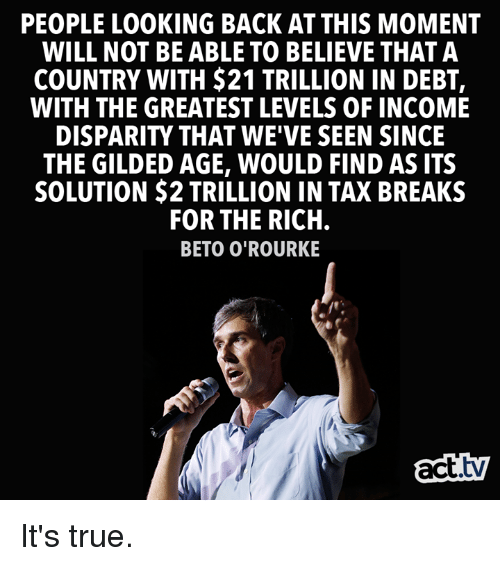 disparity: PEOPLE LOOKING BACK AT THIS MOMENT  WILL NOT BE ABLE TO BELIEVE THAT A  COUNTRY WITH $21 TRILLION IN DEBT,  WITH THE GREATEST LEVELS OF INCOME  DISPARITY THAT WE'VE SEEN SINCE  THE GILDED AGE, WOULD FIND AS ITS  SOLUTION $2 TRILLION IN TAX BREAKS  FOR THE RICH  BETO O'ROURKE  act.tv It's true.