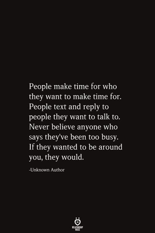 Text, Time, and Never: People make time for who  they want to make time for.  People text and reply to  people they want to talk to.  Never believe anyone who  says they've been too busy.  If they wanted to be around  you, they would.  -Unknown Author  RELATIONSHIP  ES