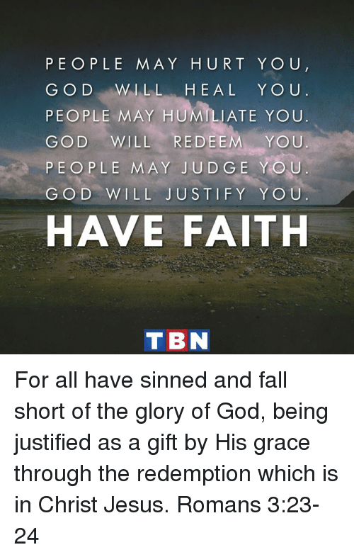 humiliate: PEOPLE MAY HURT YO U  G O D WILL  H E A L Y O U  PEOPLE MAY HUMILIATE YOU.  GOD WILL  RED EE  YOU  PEOPLE MAY JUDGE YOU  GO D LL JUSTIFY YOU.  HAVE FAITH  T BN For all have sinned and fall short of the glory of God, being justified as a gift by His grace through the redemption which is in Christ Jesus. Romans 3:23-24
