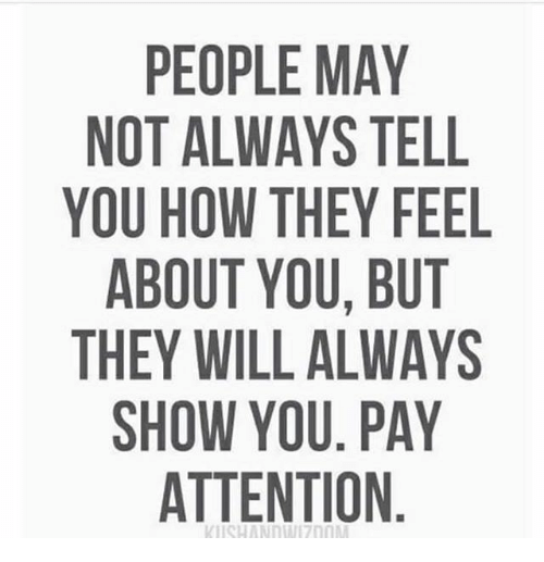 Payed Attention: PEOPLE MAY  NOT ALWAYS TELL  YOU HOW THEY FEEL  ABOUT YOU, BUT  THEY WILL ALWAYS  SHOW YOU. PAY  ATTENTION