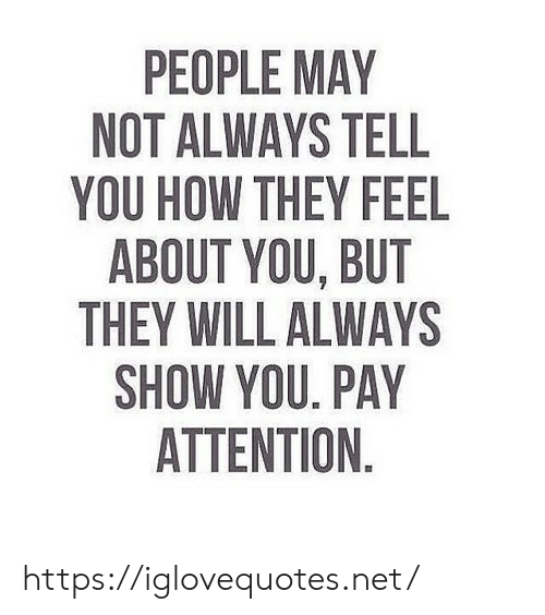 How, Net, and May: PEOPLE MAY  NOT ALWAYS TELL  YOU HOW THEY FEEL  ABOUT YOU, BUT  THEY WILL ALWAYS  SHOW YOU. PAY  ATTENTION https://iglovequotes.net/
