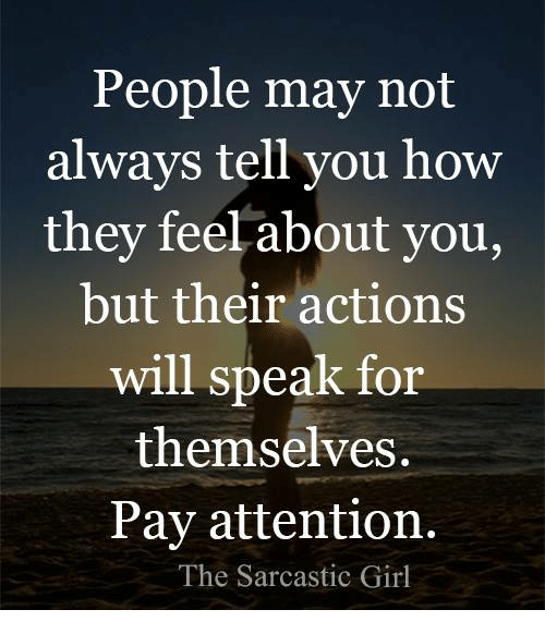 Attentation: People may not  always tell you how  they feel about you,  but their actions  will speak for  themselves.  Pay attention.  The Sarcastic Girl