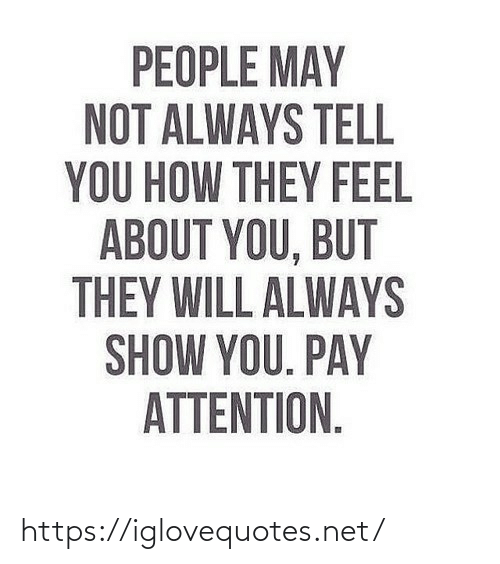 attention: PEOPLE MAY  NOT ALWAYS TELL  YOU HOW THEY FEEL  ABOUT YOU, BUT  THEY WILL ALWAYS  SHOW YOU. PAY  ATTENTION. https://iglovequotes.net/