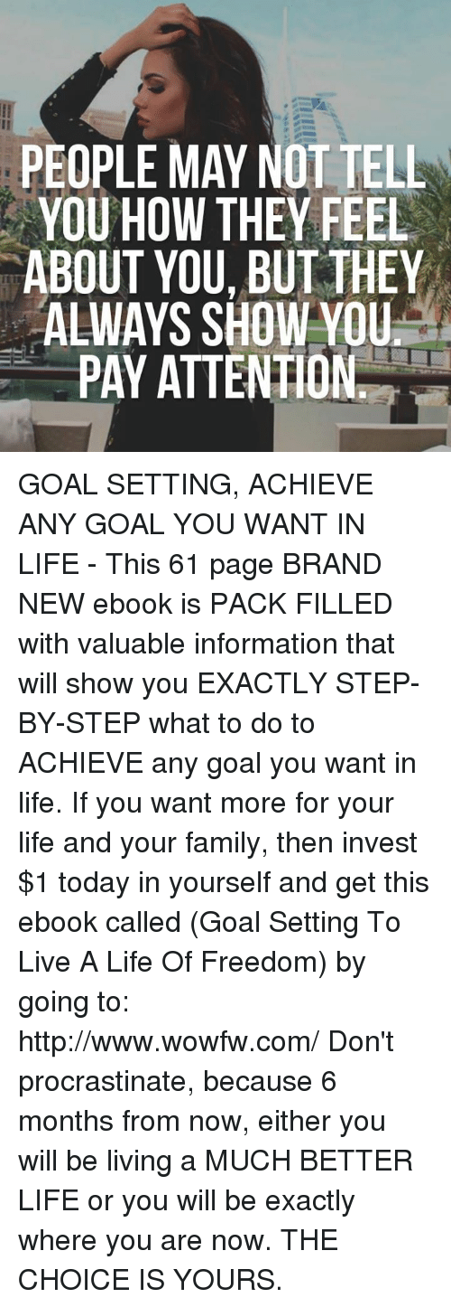 Payed Attention: PEOPLE MAY NOT TELL  YOU HOW THEY FEEL  ABOUT YOU BUT THEY  ALWAYS SHOW YOU  PAY ATTENTION GOAL SETTING, ACHIEVE ANY GOAL YOU WANT IN LIFE - This 61 page BRAND NEW ebook is PACK FILLED with valuable information that will show you EXACTLY STEP-BY-STEP what to do to ACHIEVE any goal you want in life. If you want more for your life and your family, then invest $1 today in yourself and get this ebook called (Goal Setting To Live A Life Of Freedom) by going to: http://www.wowfw.com/   Don't procrastinate, because 6 months from now, either you will be living a MUCH BETTER LIFE or you will be exactly where you are now. THE CHOICE IS YOURS.