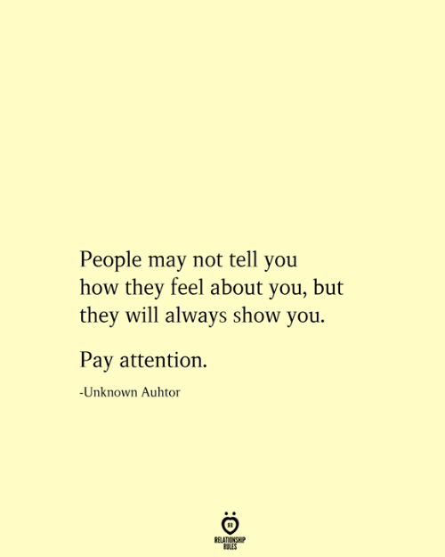 About You: People may not tell you  how they feel about you, but  they will always show you.  Pay attention  -Unknown Auhtor  RELATIONSHIP  RULES