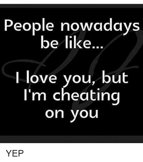 People Nowadays: People nowadays  be like  I love you, but  I'm cheating  on you YEP