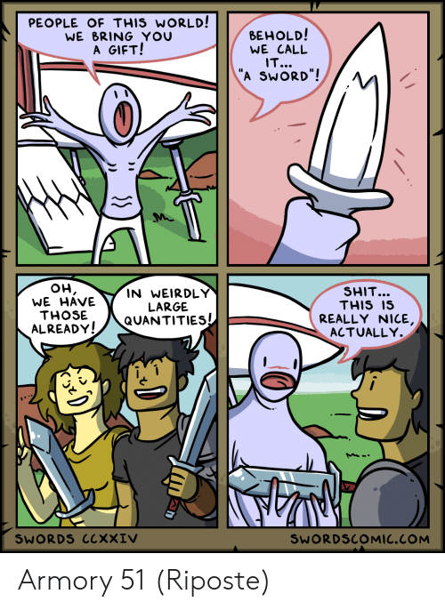 "Really Nice: PEOPLE OF THIS WORLD!  WE BRING YOU  A GIFT!  ВЕHOLD!  WE CALL  IT...  ""A SWORD""!  он,  WE HAVE  SHIT...  THIS IS  IN WEIRDLY  LARGE  QUANTITIES  THOSE  REALLY NICE,  ACTUALLY.  ALREADY!  SWORDS CCXXIV  SWORDSCOMIC.COM Armory 51 (Riposte)"