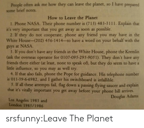 Guidance: People often ask me how they can leave the planet, so I have prepared  some brief notes.  How to Leave the Planet  1. Phone NASA. Their phone number is (713) 483-3111. Explain that  it's very important that you get away as soon as possible  2. If they do not cooperate, phone any friend you may have in the  White House-(202) 456-1414-to have a word on your behalf with the  guys at NASA  3. If you don't have any friends in the White House, phone the Kremlin  (ask the overseas operator for 0107-095-295-9051). They don't have any  friends there either (at least, none to speak of), but they do seem to have a  little influence, so you may as well try  4. If that also fails, phone the Pope for guidance. His telephone number  is 011-39-6-6982, and I gather his switchboard is infallible.  5. If all these attempts fail, flag down a passing flying saucer and explain  that it's vitally important you get away before your phone bill arives.  Douglas Adams  Los Angeles 1983 and  London 1985/1986 srsfunny:Leave The Planet