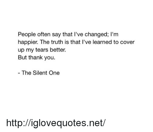 Ive Changed: People often say that I've changed; I'm  happier. The truth is that I've learned to cover  up my tears better.  But thank you  The Silent One http://iglovequotes.net/