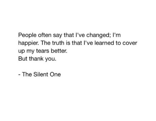 Ive Changed: People often say that I've changed; I'm  happier. The truth is that I've learned to cover  up my tears better.  But thank you  The Silent One