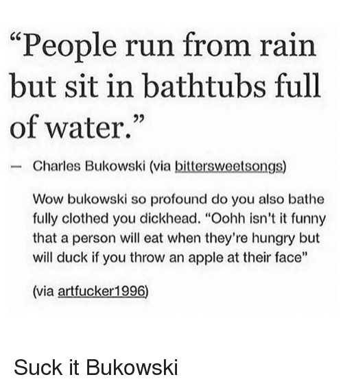 "Bathe: ""People run from rain  but sit in bathtubs full  of water.""  Charles Bukowski (via bittersweetsongs)  Wow bukowski so profound do you also bathe  fully clothed you dickhead. ""Oohh isn't it funny  that a person will eat when they're hungry but  will duck if you throw an apple at their face""  (via artfucker1996) Suck it Bukowski"