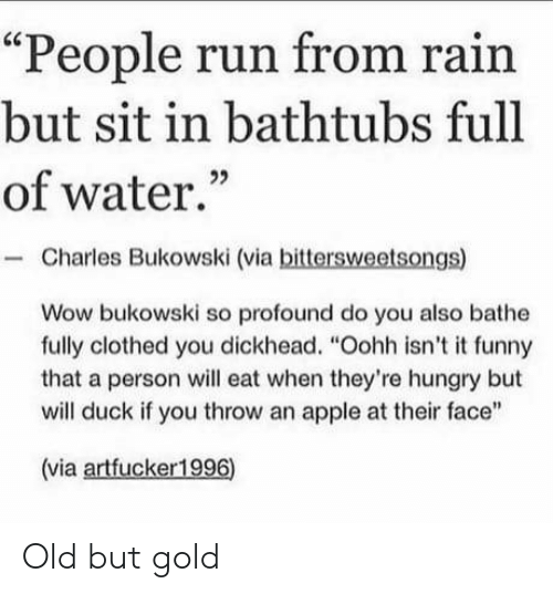 "Bathe: ""People run from rain  but sit in bathtubs full  of water.""  Charles Bukowski (via bittersweetsongs)  Wow bukowski so profound do you also bathe  fully clothed you dickhead. ""Oohh isn't it funny  that a person will eat when they're hungry but  will duck if you throw an apple at their face""  (via artfucker1996) Old but gold"
