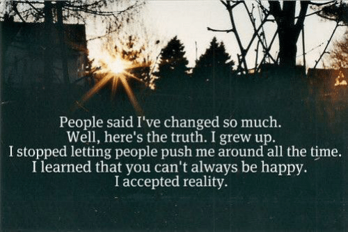 Happy, Time, and Reality: People said I've changed so much.  Well, here's the truth. I grew up.  I stopped letting people push me around all the time.  I learned that you can't always be happy.  I accepted reality.