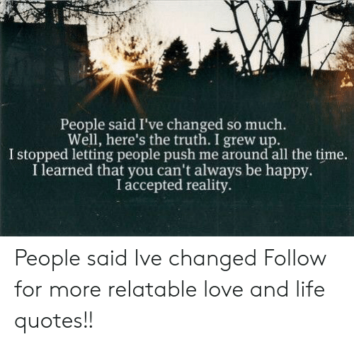 Life, Love, and Happy: People said I've changed so much.  Well, here's the truth. I grew up.  I stopped letting people push me around all the time.  I learned that you can't always be happy.  I accepted reality. People said Ive changed  Follow for more relatable love and life quotes!!