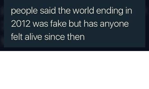 Alive, Fake, and Memes: people said the world ending in  2012 was fake but has anyone  felt alive since then