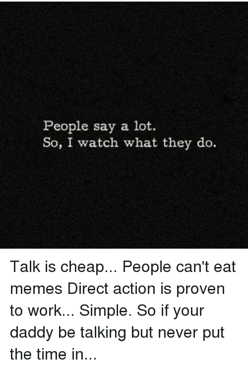 Cheap People: People say a lot  So, I watch what they do. Talk is cheap... People can't eat memes Direct action is proven to work... Simple. So if your daddy be talking but never put the time in...