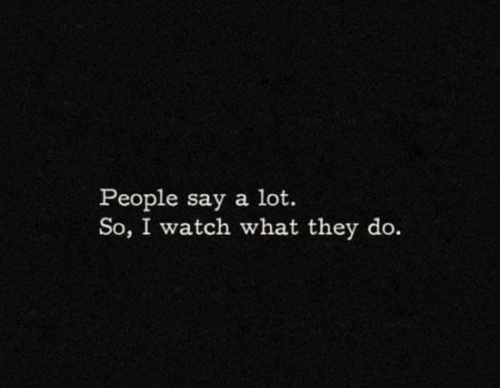 Watch, They, and What: People say a lot.  So, I watch what they do.