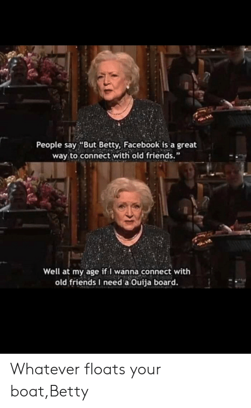 """Facebook, Friends, and Ouija: People say """"But Betty, Facebook is a great  way to connect with old friends.""""  Well at my age if I wanna connect with  old friends I need a Ouija board. Whatever floats your boat,Betty"""