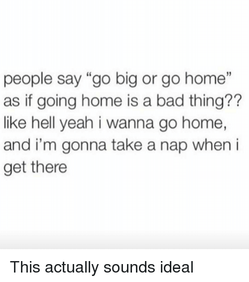 "i wanna go home: people say ""go big or go home""  as if going home is a bad thing??  like hell yeah i wanna go home,  and i'm gonna take a nap when i  get there This actually sounds ideal"