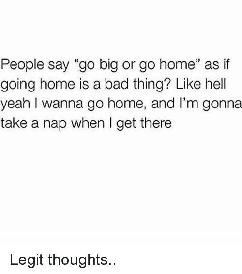 "i wanna go home: People say ""go big or go home"" as if  going home is a bad thing? Like hell  yeah I wanna go home, and I'm gonna  take a nap when I get there Legit thoughts.."