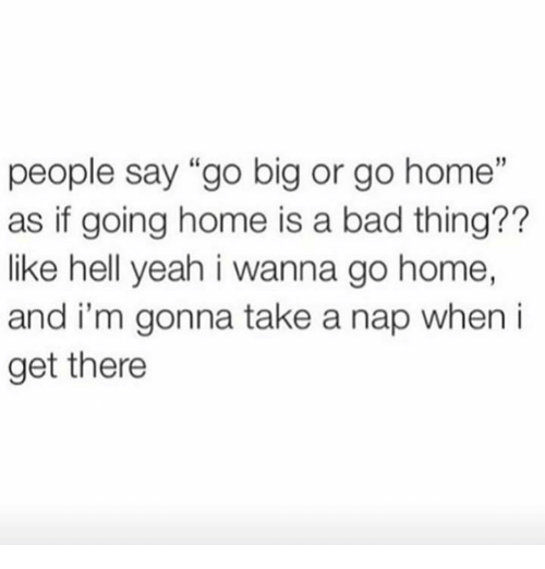 "i wanna go home: people say ""go big or go home""  as if going home is a bad thing??  like hell yeah i wanna go home,  and i'm gonna take a nap when i  get there"