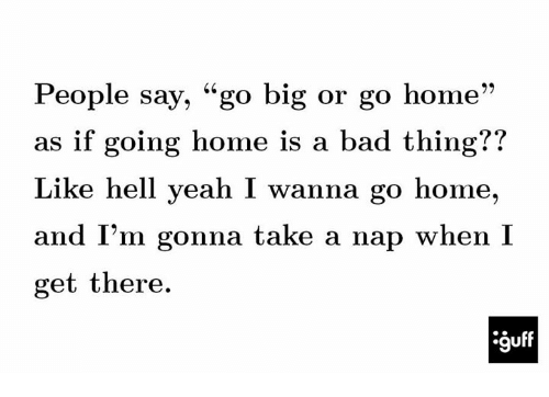 "i wanna go home: People say, ""go big or go home  as if going home is a bad thing??  Like hell yeah I wanna go home,  and I'm gonna take a nap when I  get there."
