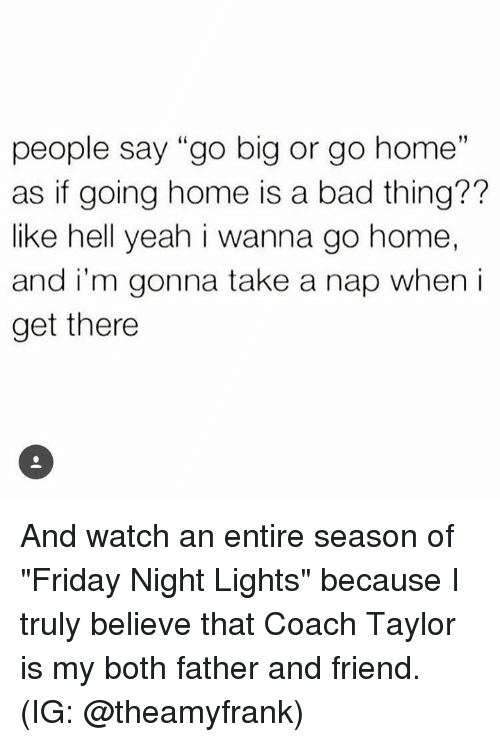 "i wanna go home: people say ""go big or go home  as if going home is a bad thing??  like hell yeah i wanna go home,  and i'm gonna take a nap when i  get there  19 And watch an entire season of ""Friday Night Lights"" because I truly believe that Coach Taylor is my both father and friend. (IG: @theamyfrank)"