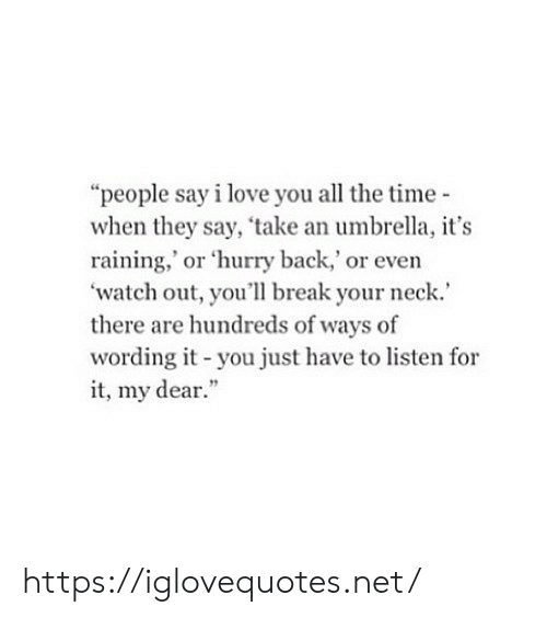 "raining: ""people say i love you all the time-  when they say, 'take an umbrella, it's  raining,' or 'hurry back,' or even  watch out, you'll break your neck.  there are hundreds of ways of  wording it-you just have to listen for  it, my dear."" https://iglovequotes.net/"