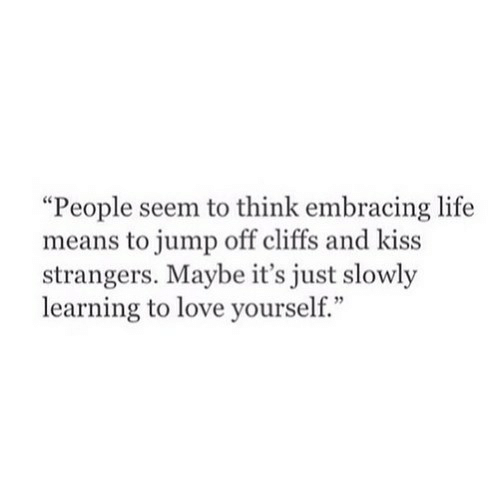 "And Kiss: ""People seem to think embracing life  means to jump off cliffs and kiss  strangers. Maybe it's just slowly  learning to love yourself."""