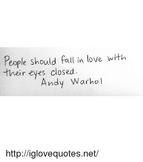 Andy Warhol: People should fall in love with  their eyes closed.  Andy Warhol http://iglovequotes.net/