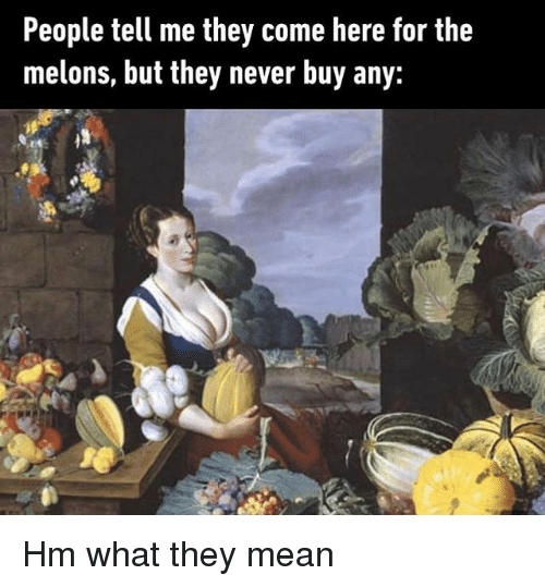 melons: People tell me they come here for the  melons, but they never buy any: Hm what they mean
