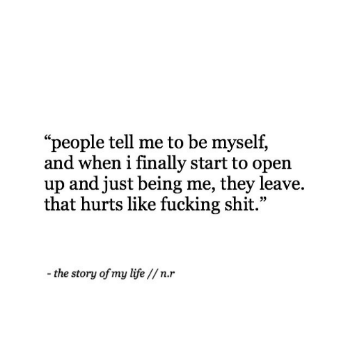 """the story of my life: """"people tell me to be myself,  and when i finally start to open  up and just being me, they leave.  that hurts like fucking shit.""""  -the story of my life //n.r"""