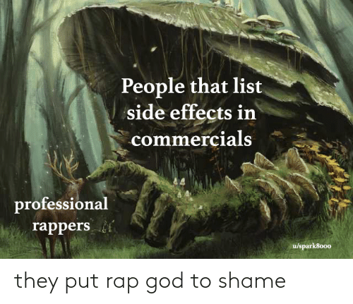 shame: People that list  side effects in  commercials  professional  rappers  u/spark8000 they put rap god to shame
