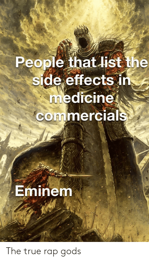 Eminem: People that list the  side effects in  medicine  commercials  Eminem The true rap gods