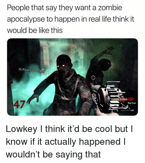 zombie apocalypse: People that say they want a zombie  apocalypse to happen in real life think it  would be like this  IG:PolarSaurusRex  AO 84964  47  Ray Gun  nn 160 Lowkey I think it'd be cool but I know if it actually happened I wouldn't be saying that