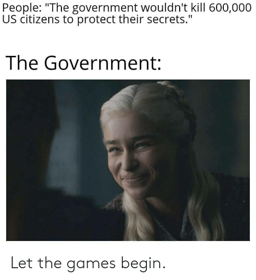 "The Games: People: ""The government wouldn't kill 600,000  US citizens to protect their secrets.""  The Government: Let the games begin."