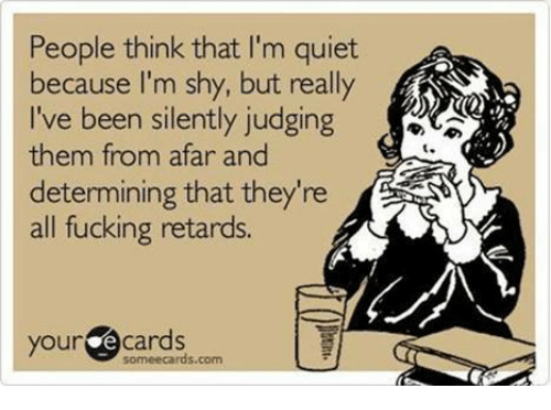 your ecards someecards com: People think that I'm quiet  because I'm shy, but really  I've been silently judging  them from afar and  determining that they're  all fucking retards.  your ecards  someecards.com