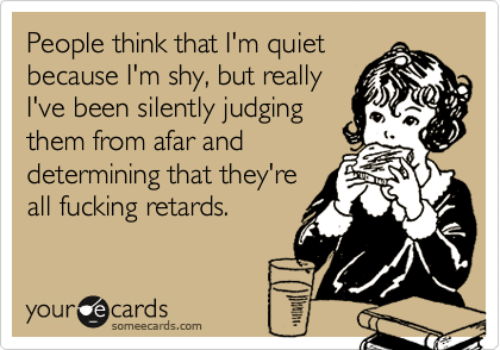 your ecards: People think that I'm quiet  because I'm shy, but really  I've been silently judging  them from afar and  determining that they're  all fucking retards.  your ecards  someecards.com