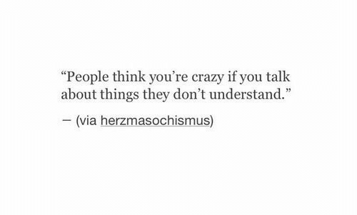 "Crazy, Via, and Think: ""People think you're crazy if you talk  about things they don't understand.""  (via herzmasochismus)"