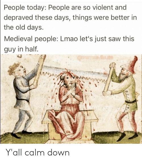 Old: People today: People are so violent and  depraved these days, things were better in  the old days.  Medieval people: Lmao let's just saw this  guy in half.  OmemesMileuta  wwwwwwVy Y'all calm down