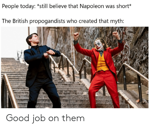 good job: People today: *still believe that Napoleon was short*  The British propogandists who created that myth: Good job on them