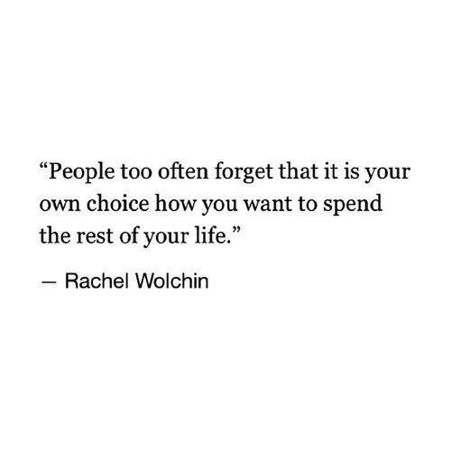 """Forget That: """"People too often forget that it is your  own choice how you want to spend  the rest of your life.""""  Rachel Wolchin"""