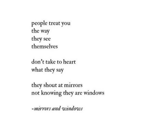 Windows, Heart, and Mirrors: people treat you  the way  they see  themselves  don't take to heart  what they say  they shout at mirrors  not knowing they are windows  mirrors and windows