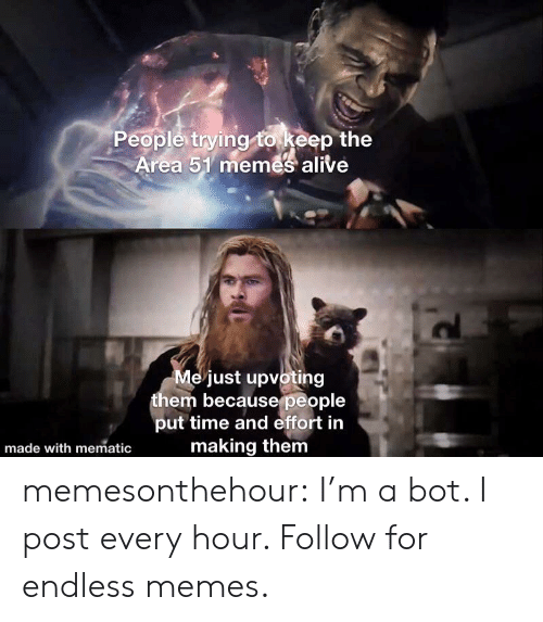 Alive, Memes, and Tumblr: People trying to keep the  Area 51 memes alive  Me just upvoting  them becausepeople  put time and effort in  making them  made with mematic memesonthehour:  I'm a bot. I post every hour. Follow for endless memes.